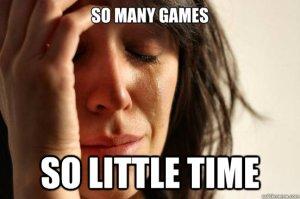Todo mundo tem uma lista interminável de jogos pra jogar, não adianta esconder. Então aproveitem bem o tempo de vocês!